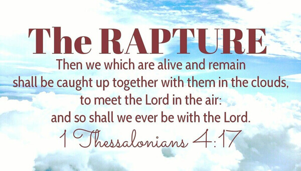 The RAPTURE - Then we which are alive and remain shall be caught up together with them in the clouds to meet the Lord in the air: and so shall we ever be with the Lord. 1 Thes 4:17
